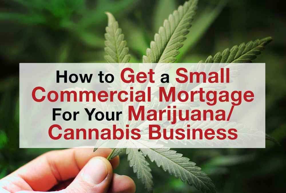 How to Get a Small Commercial Mortgage for Your Marijuana/Cannabis Business