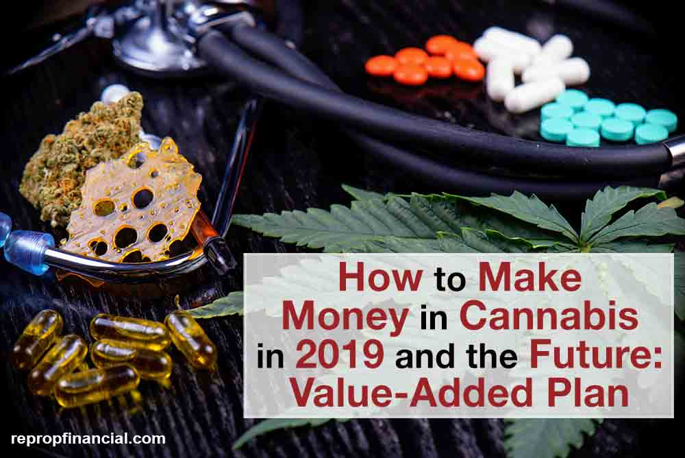 How to Make Money In Cannabis in 2019 and the Future: Value-Added Plan